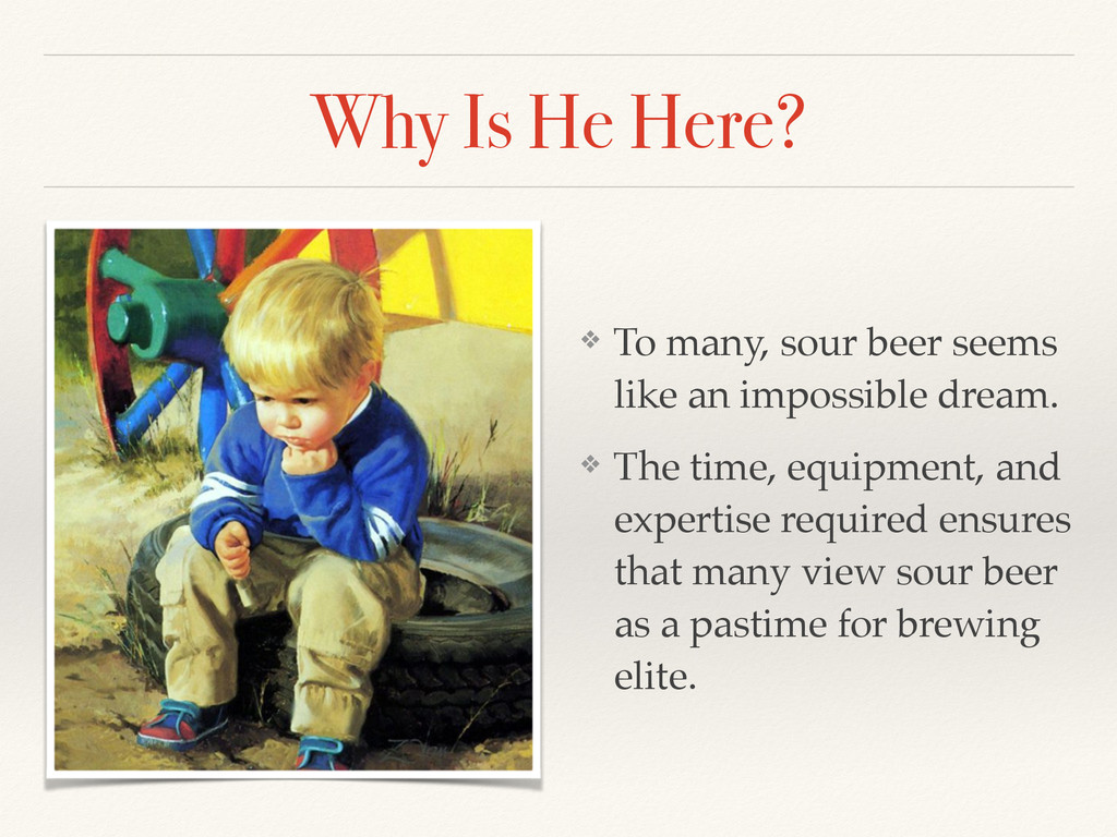 Why Is He Here? ❖ To many, sour beer seems like...