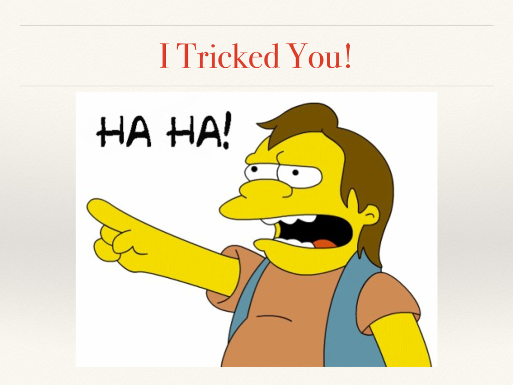 I Tricked You!