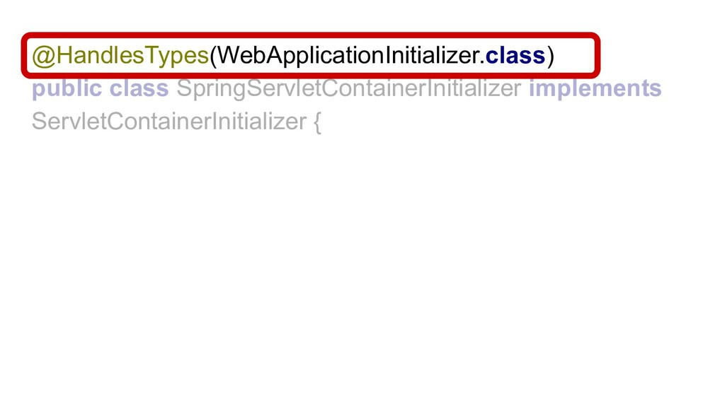 @HandlesTypes(WebApplicationInitializer.class) ...
