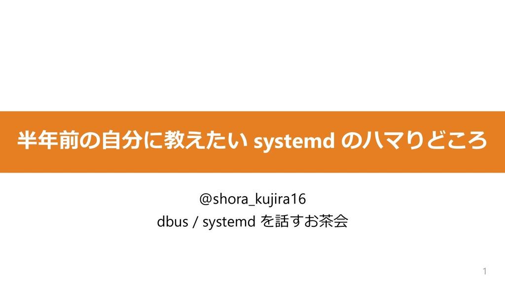 半年前の自分に教えたい systemd のハマりどころ 1 @shora_kujira16 d...