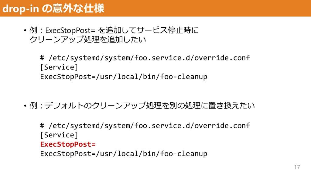 drop-in の意外な仕様 17 • 例:ExecStopPost= を追加してサービス停止...