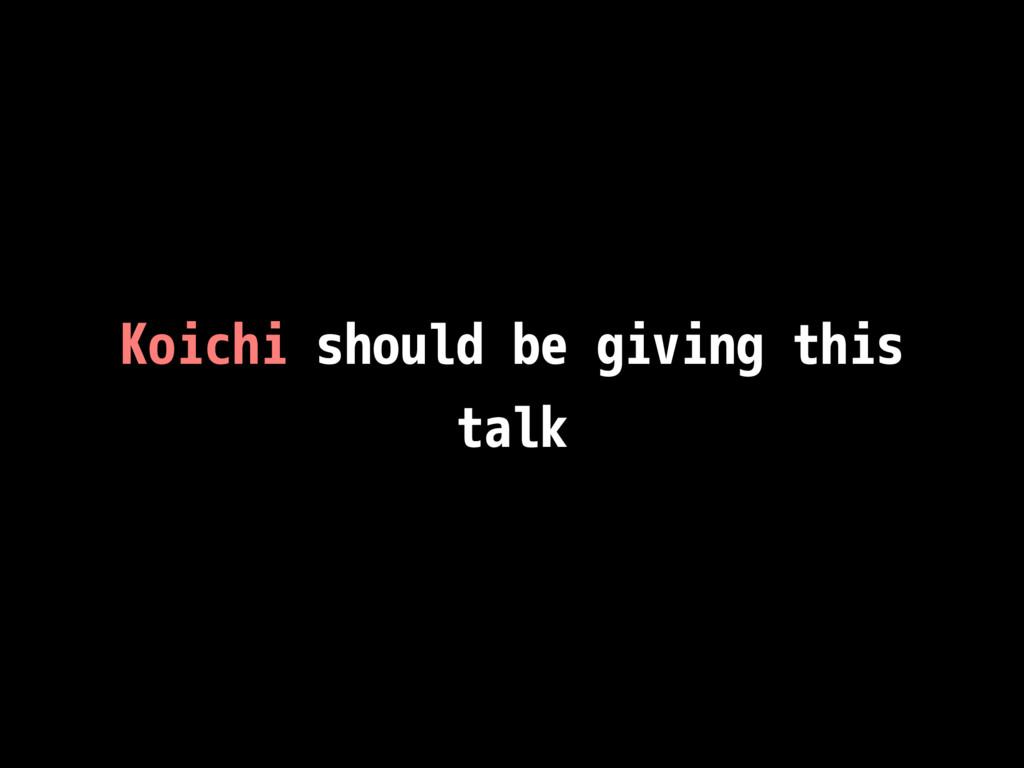 Koichi should be giving this talk