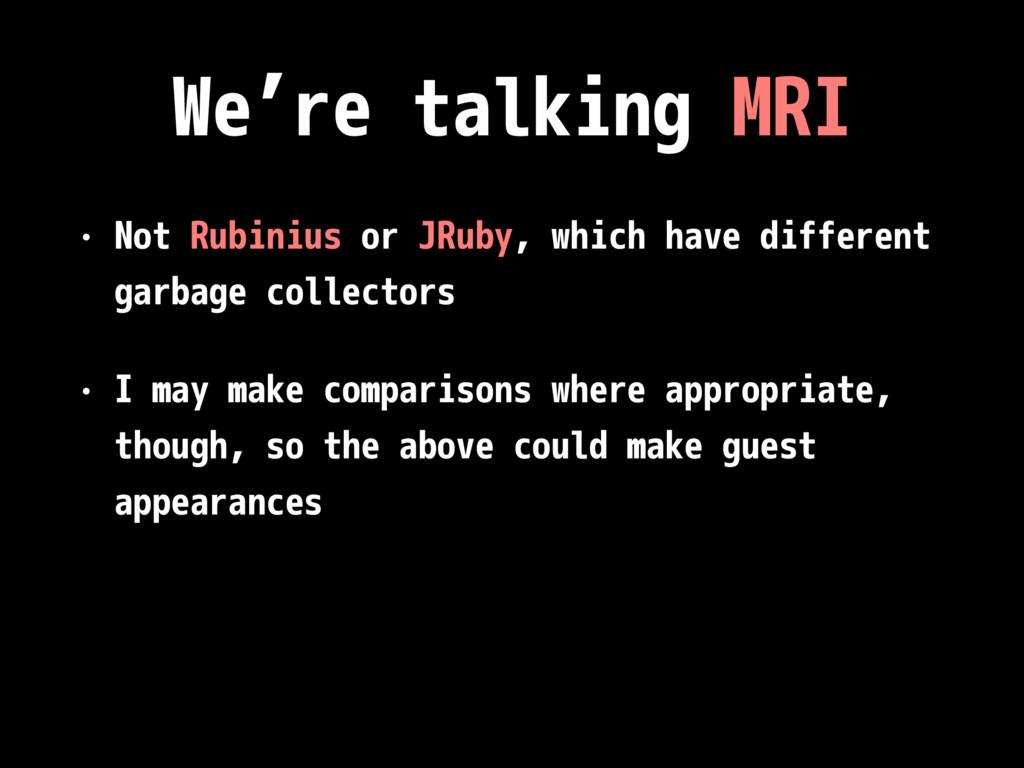 We're talking MRI • Not Rubinius or JRuby, whic...
