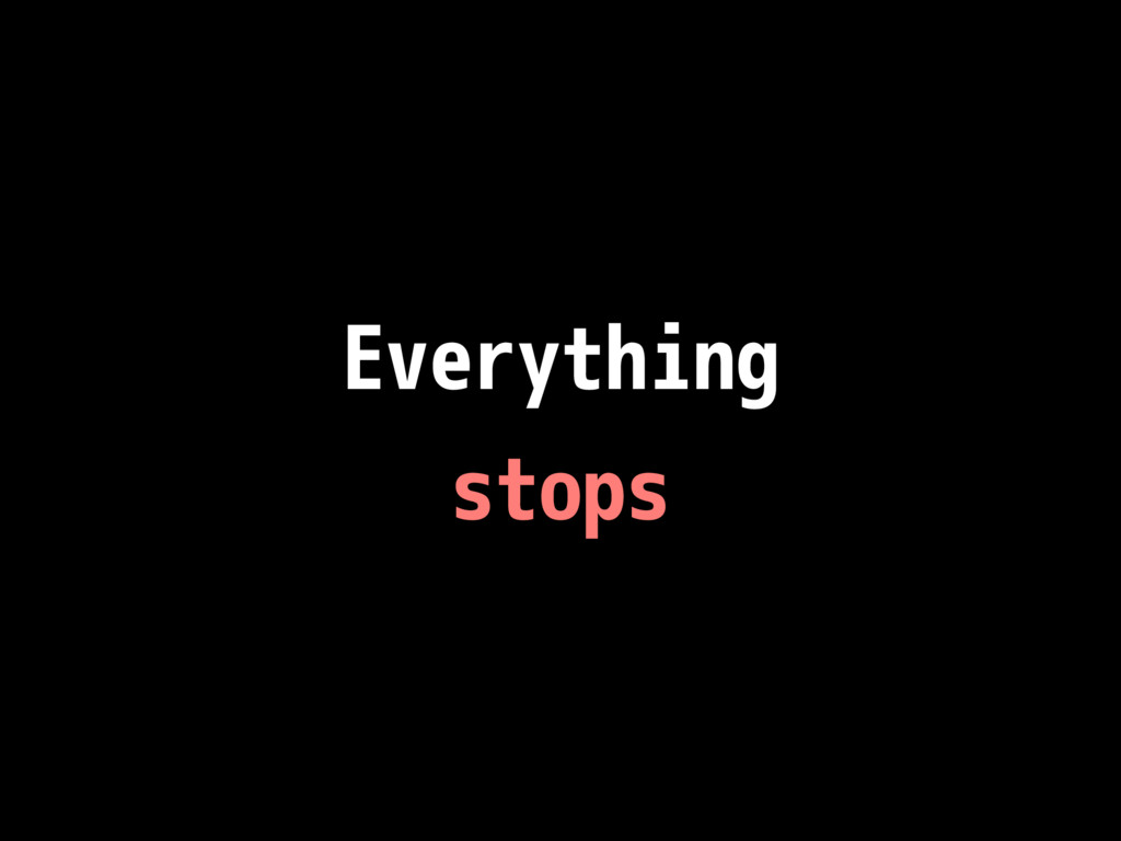 Everything stops