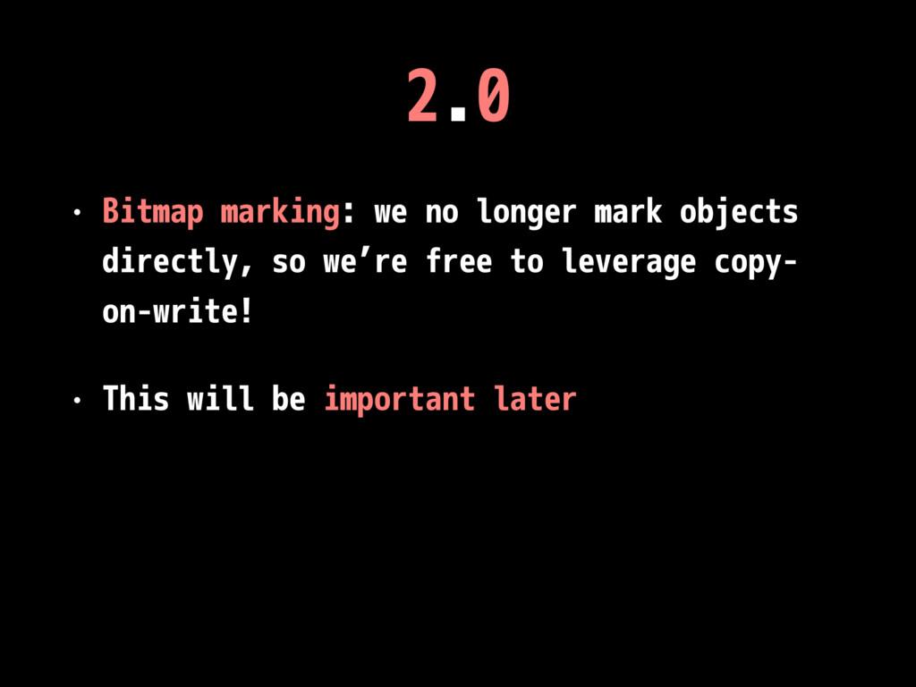 2.0 • Bitmap marking: we no longer mark objects...