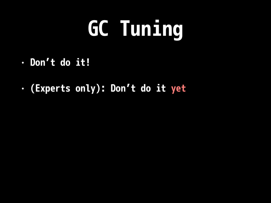 GC Tuning • Don't do it! • (Experts only): Don'...