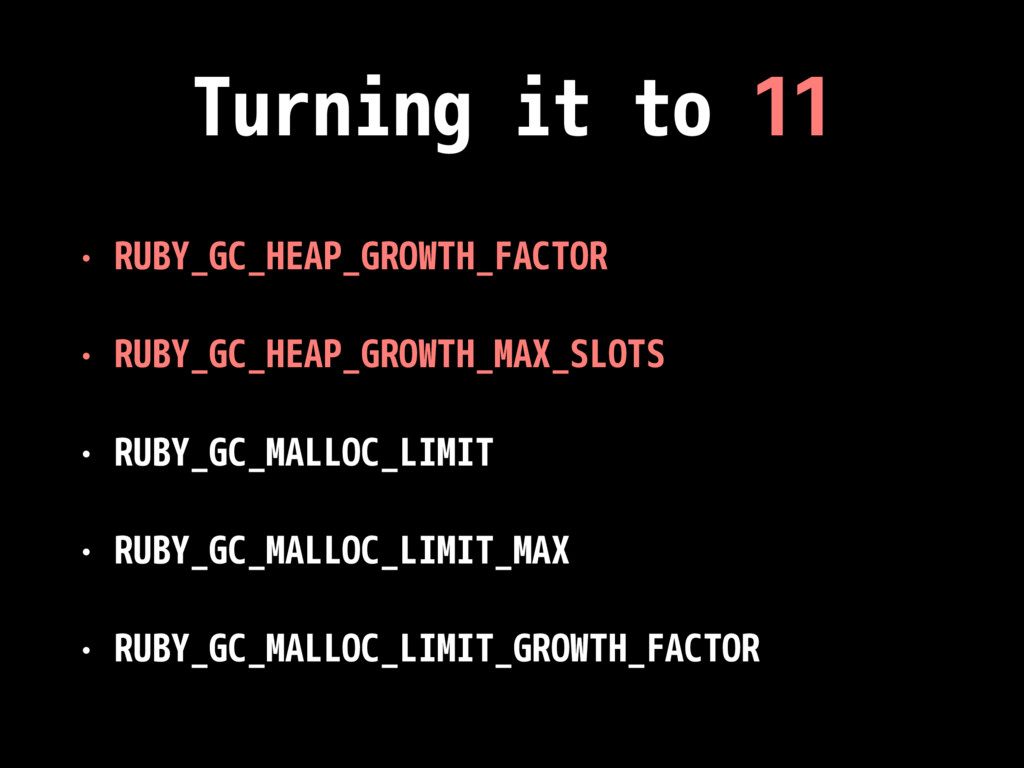 Turning it to 11 • RUBY_GC_HEAP_GROWTH_FACTOR •...
