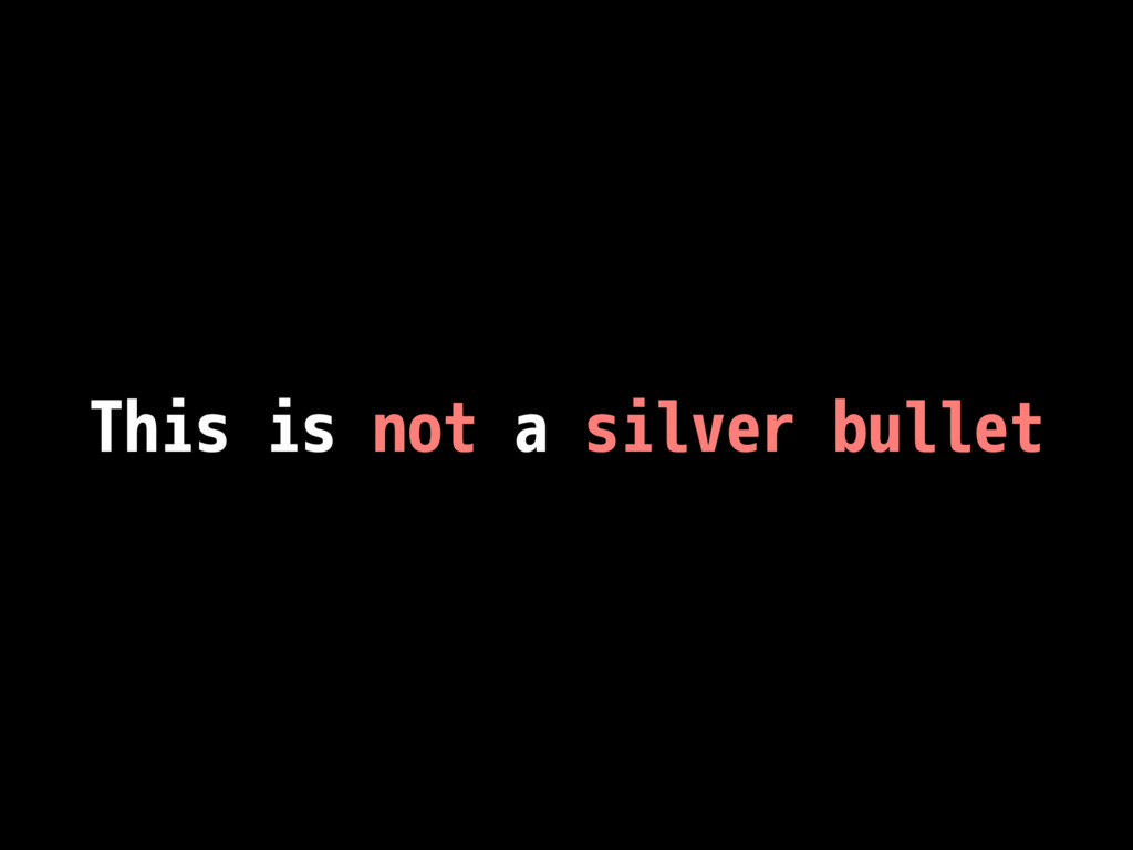 This is not a silver bullet