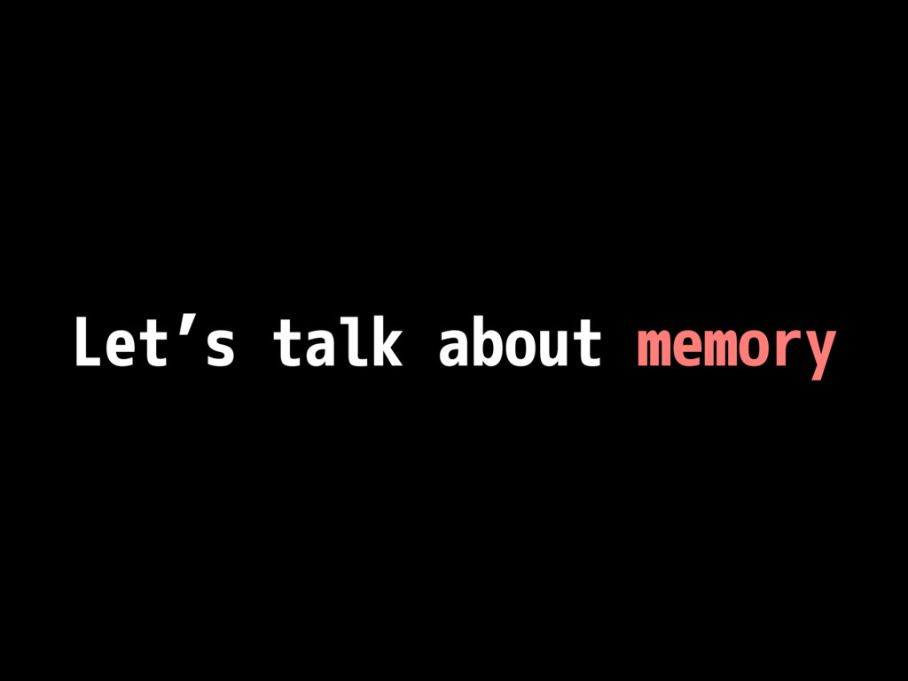 Let's talk about memory