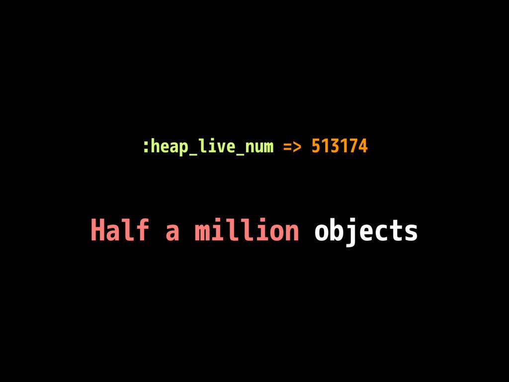 :heap_live_num => 513174 Half a million objects