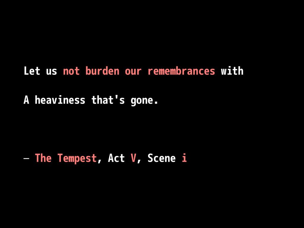 Let us not burden our remembrances with A heavi...