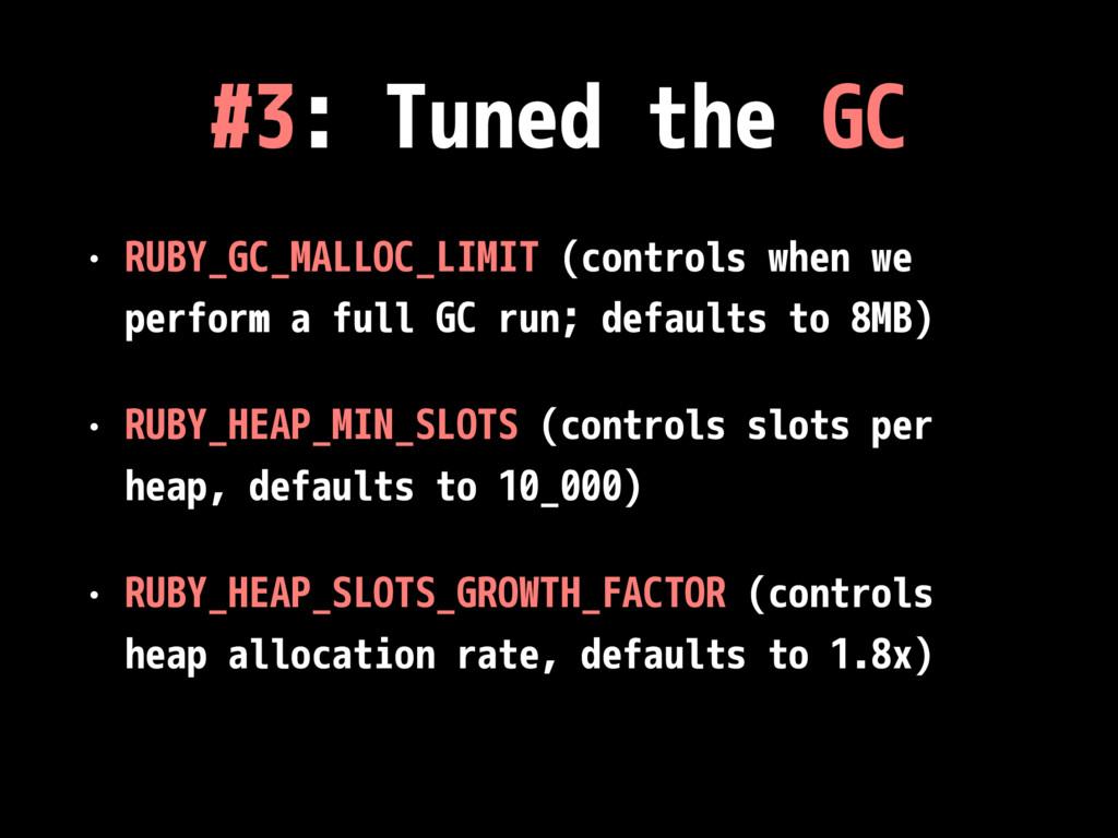 #3: Tuned the GC • RUBY_GC_MALLOC_LIMIT (contro...