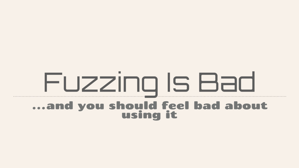 Fuzzing Is Bad …and you should feel bad about u...