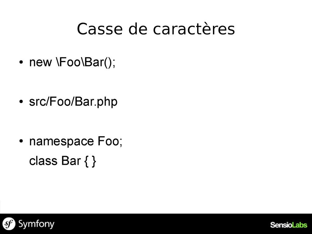 Casse de caractères ● new \Foo\Bar(); ● src/Foo...