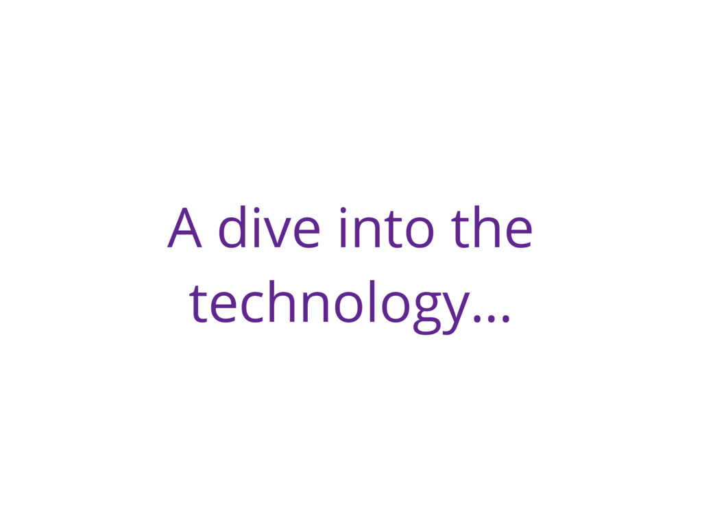 A dive into the technology…