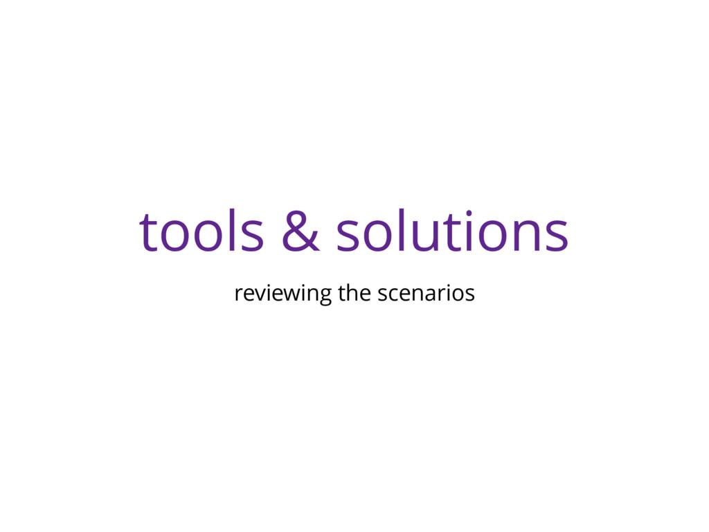 tools & solutions reviewing the scenarios