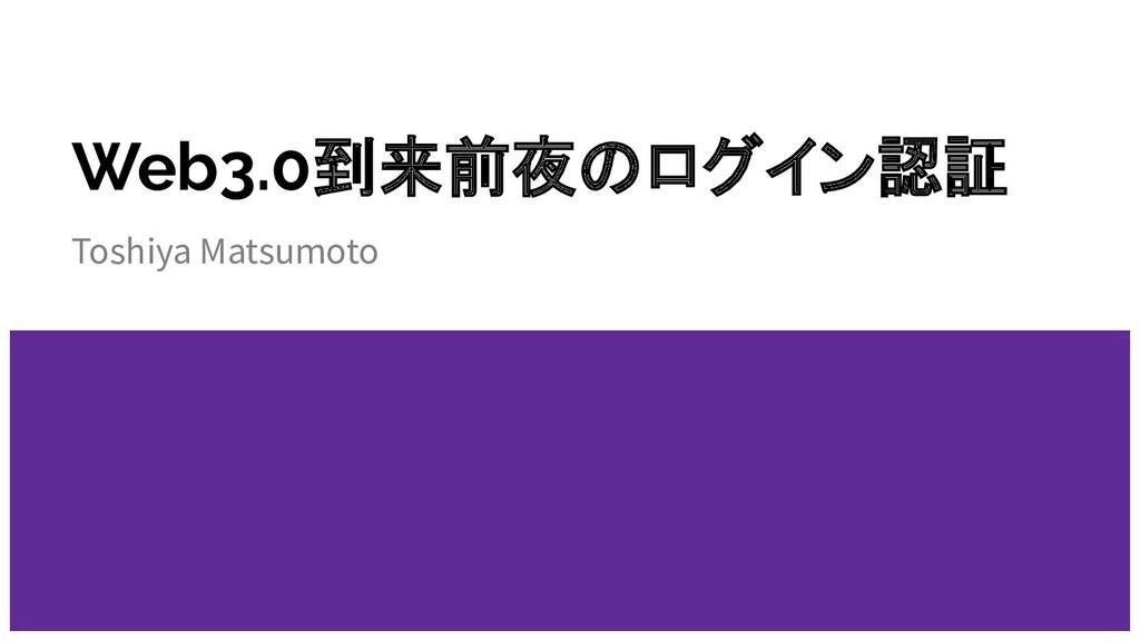 Web3.0到来前夜のログイン認証 Toshiya Matsumoto