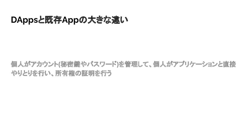 DAppsと既存Appの大きな違い 個人がアカウント(秘密鍵やパスワード)を管理して、個人がア...