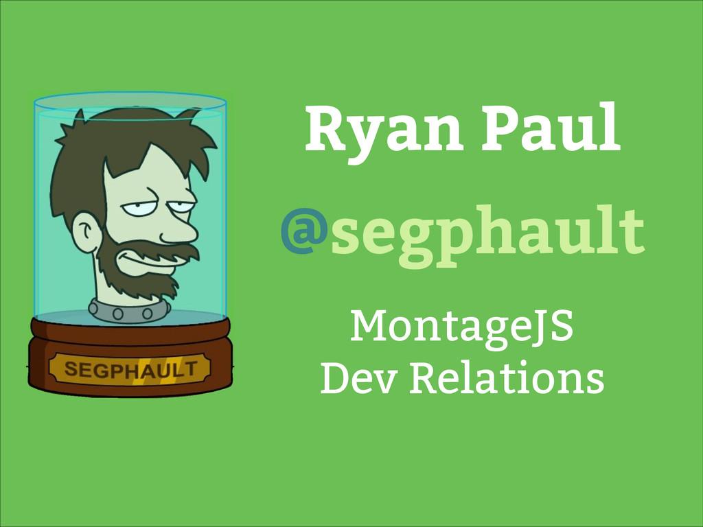 Ryan Paul MontageJS Dev Relations @segphault