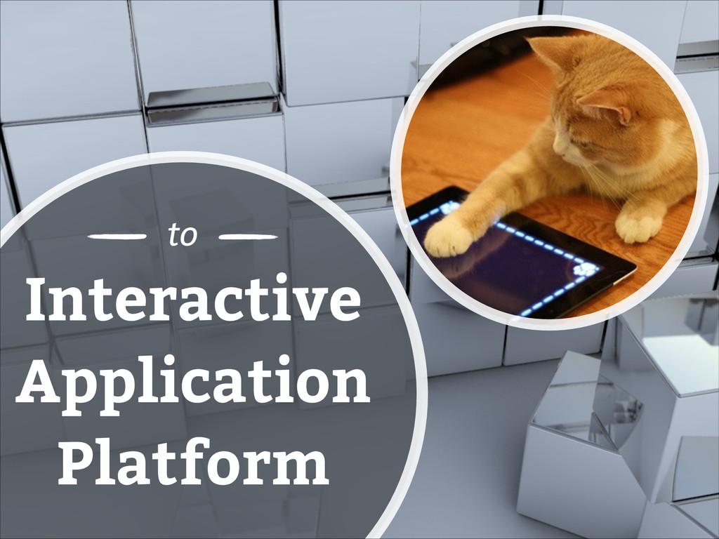 to Interactive Application Platform