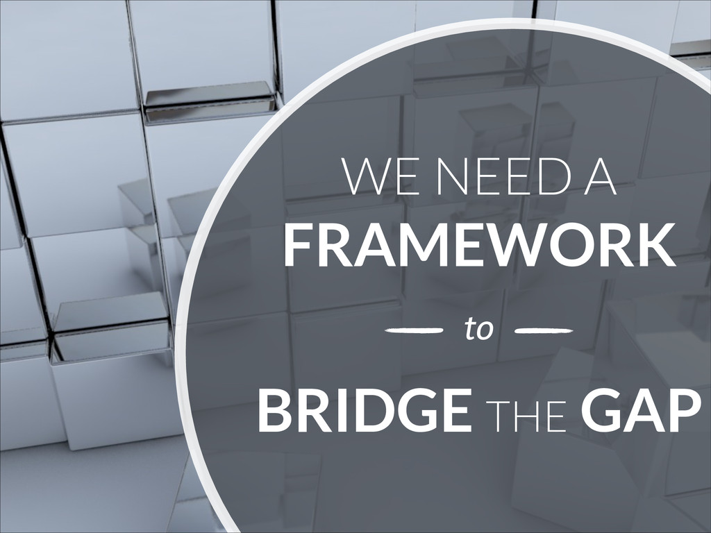 WE NEED A FRAMEWORK BRIDGE THE GAP to