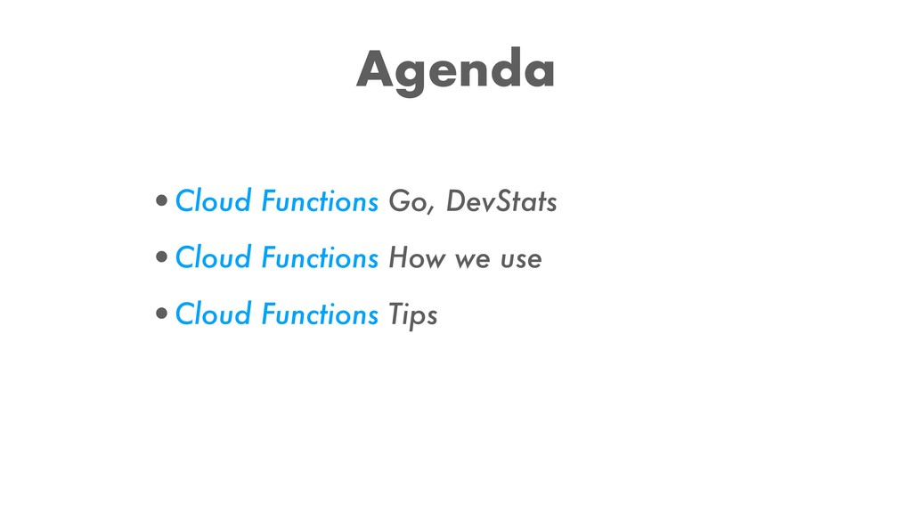 Agenda •Cloud Functions Go, DevStats •Cloud Fun...