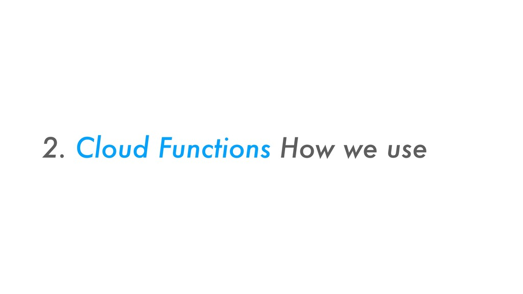 2. Cloud Functions How we use