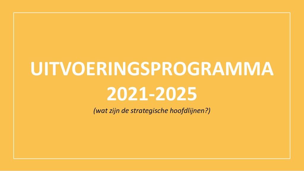 UITVOERINGSPROGRAMMA 2021-2025 (wat zijn de str...