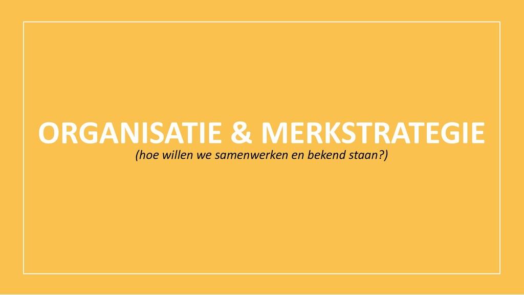 ORGANISATIE & MERKSTRATEGIE (hoe willen we same...