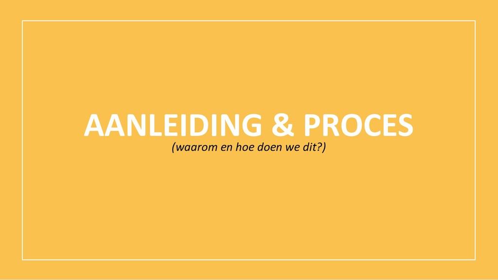 AANLEIDING & PROCES (waarom en hoe doen we dit?)