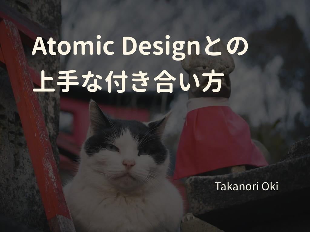 Atomic Designとの 上手な付き合い方 Takanori Oki