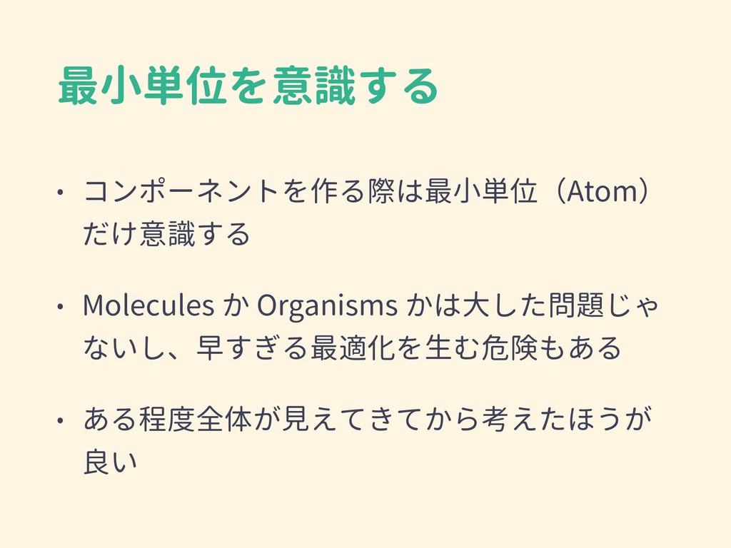 最小単位を意識する • コンポーネントを作る際は最小単位(Atom) だけ意識する • Mol...