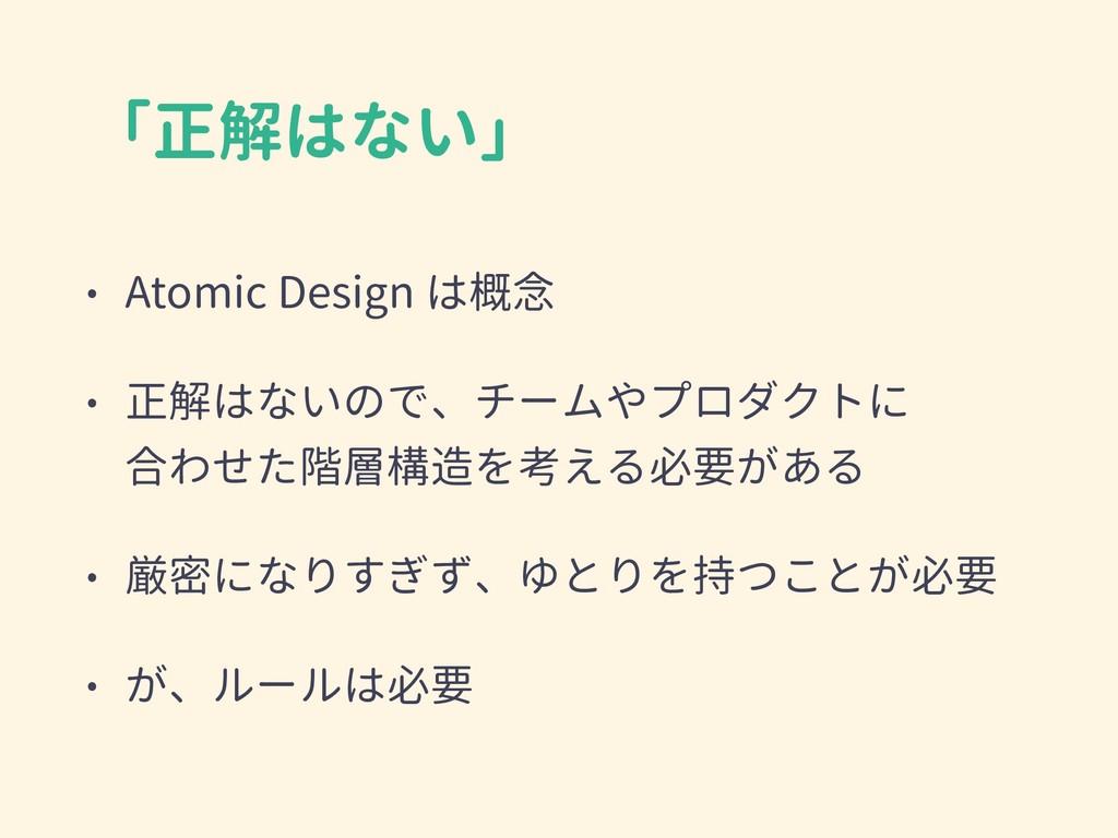 「正解はない」 • Atomic Design は概念 • 正解はないので、チームやプロダクト...