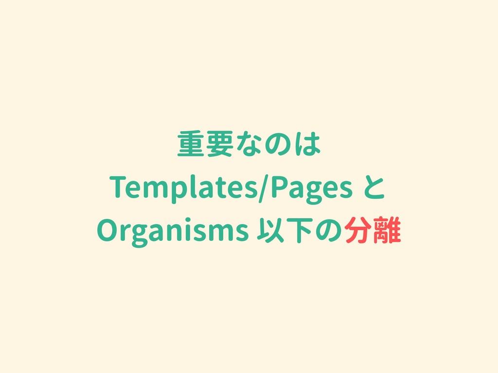 重要なのは Templates/Pages と Organisms 以下の分離