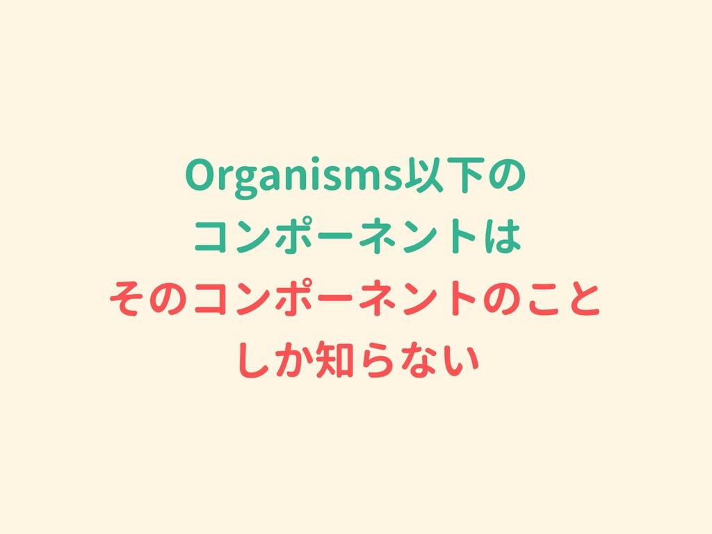 Organisms以下の コンポーネントは そのコンポーネントのこと しか知らない