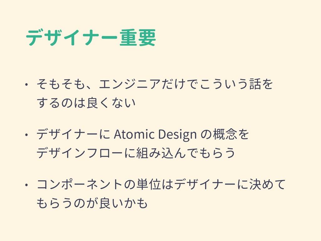 デザイナー重要 • そもそも、エンジニアだけでこういう話を するのは良くない • デザイナー...