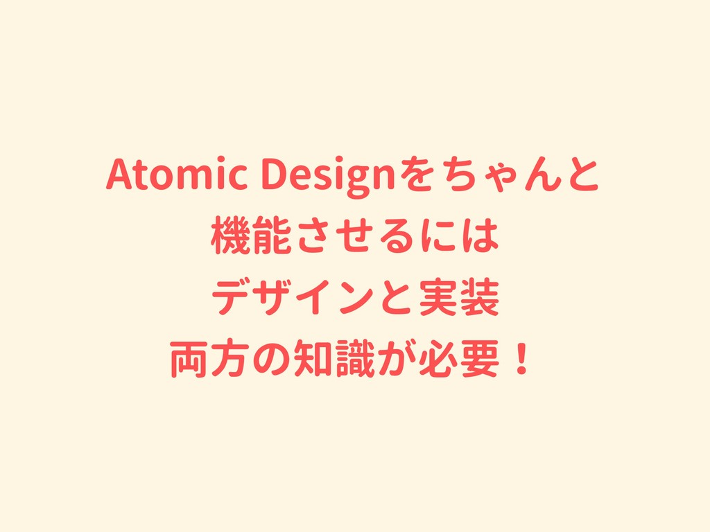 Atomic Designをちゃんと 機能させるには デザインと実装 両方の知識が必要!
