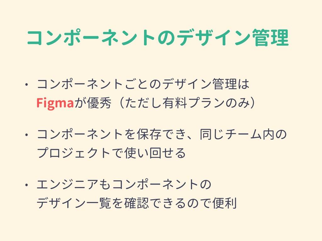 コンポーネントのデザイン管理 • コンポーネントごとのデザイン管理は Figmaが優秀(ただ...