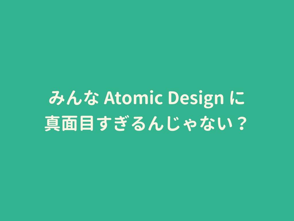 みんな Atomic Design に 真面目すぎるんじゃない?