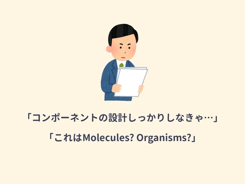 「コンポーネントの設計しっかりしなきゃ…」 「これはMolecules? Organisms?」