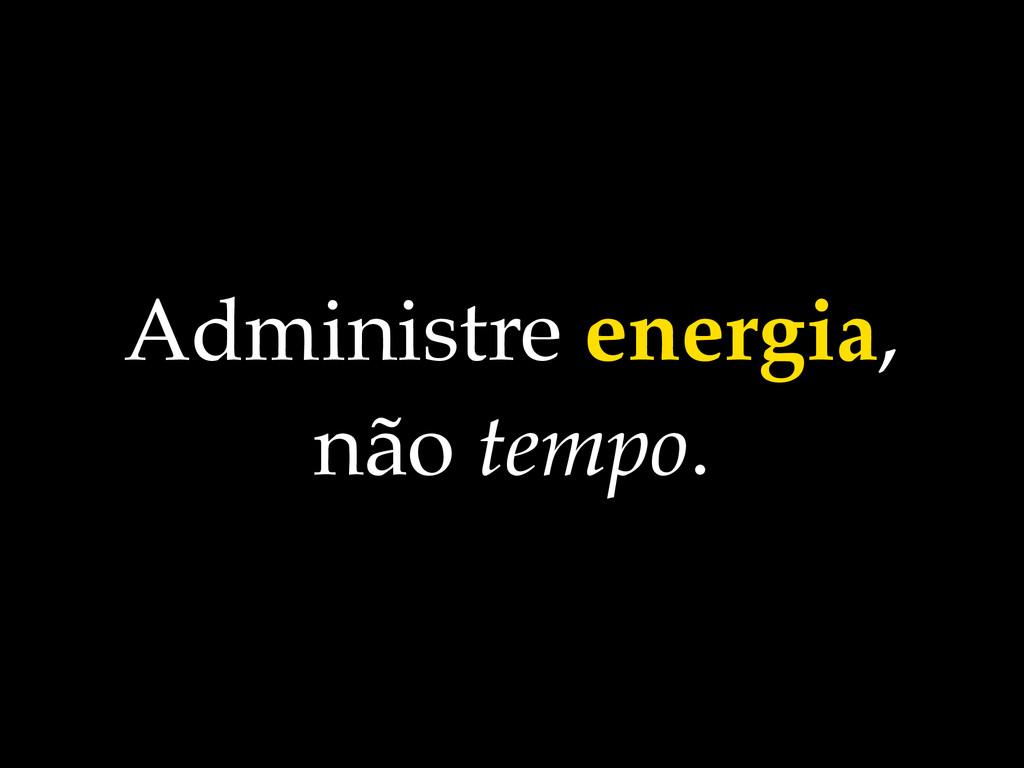 Administre energia, não tempo.