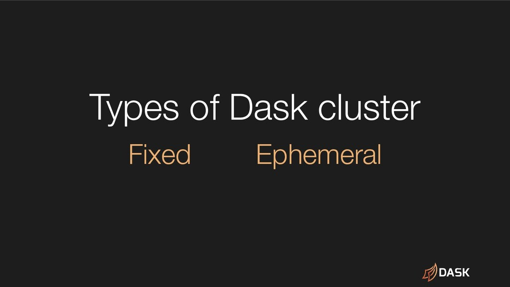 Types of Dask cluster Fixed Ephemeral