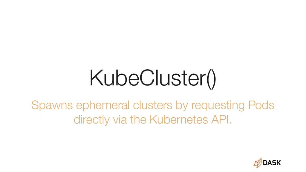 KubeCluster() Spawns ephemeral clusters by requ...