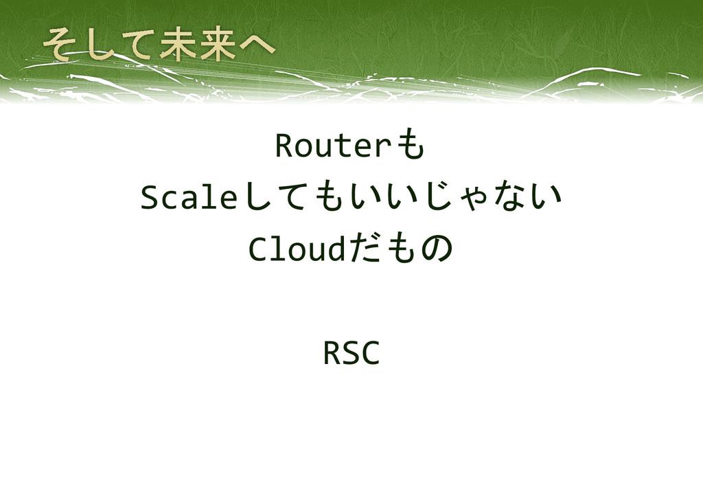 Routerも Scaleしてもいいじゃない Cloudだもの RSC