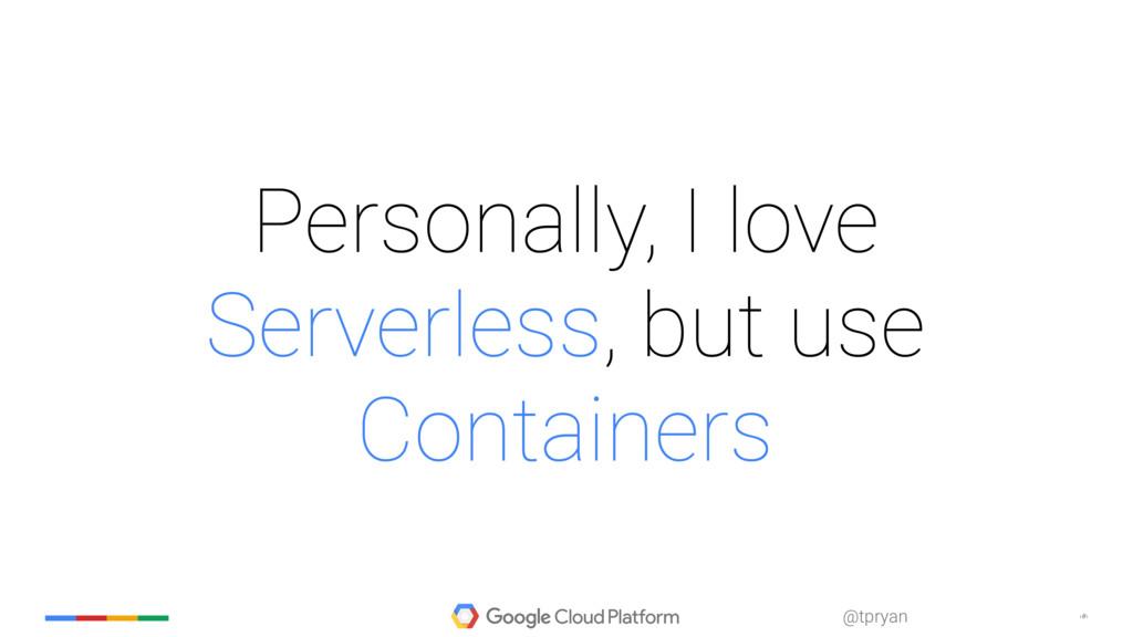 ‹#› @tpryan Personally, I love Serverless, but ...