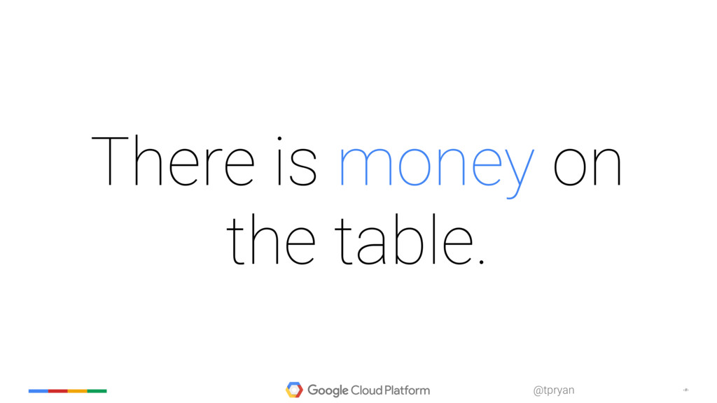 ‹#› @tpryan There is money on the table.