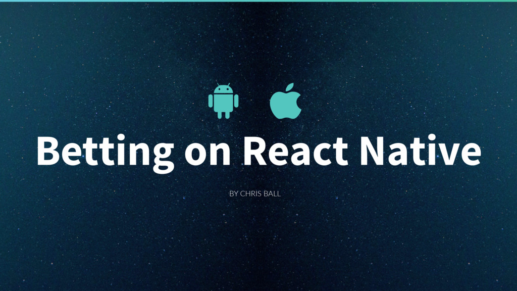 BY CHRIS BALL Betting on React Native
