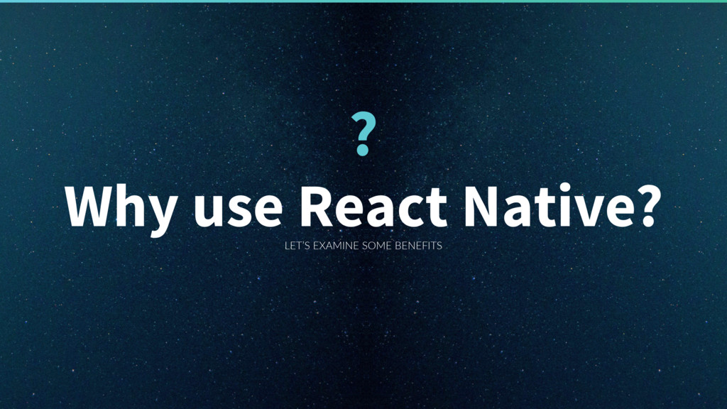 LET'S EXAMINE SOME BENEFITS Why use React Nativ...
