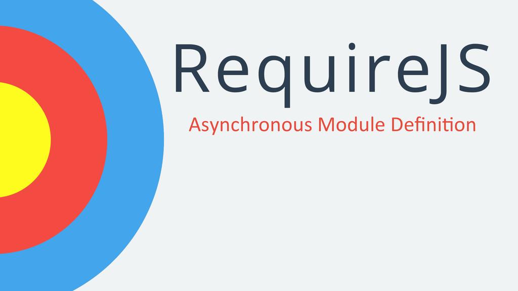 RequireJS Asynchronous Module Defini2on ...
