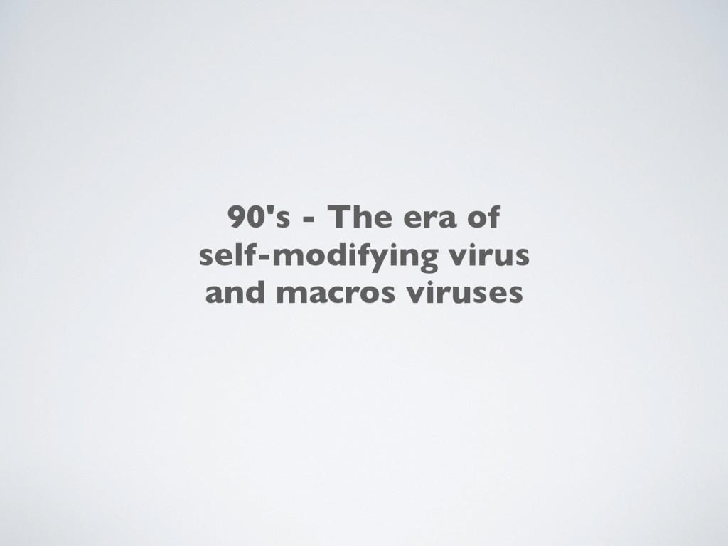 90's - The era of self-modifying virus and macr...
